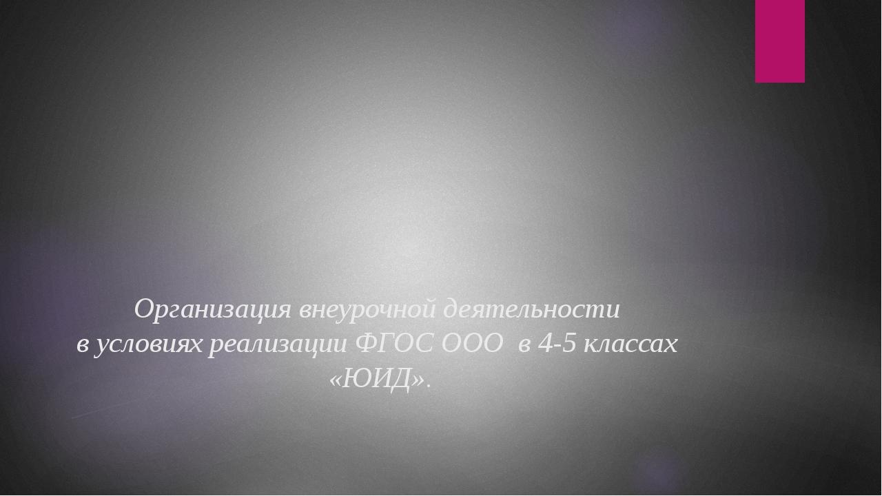 Организация внеурочной деятельности в условиях реализации ФГОС ООО в 4-5 кла...