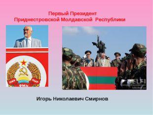Первый Президент Приднестровской Молдавской Республики Игорь Николаевич Смир