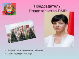Председатель Правительства ПМР ТУРАНСКАЯ Татьяна Михайловна Сайт: http://gov