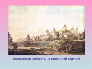 Бендерская крепость на старинной картине