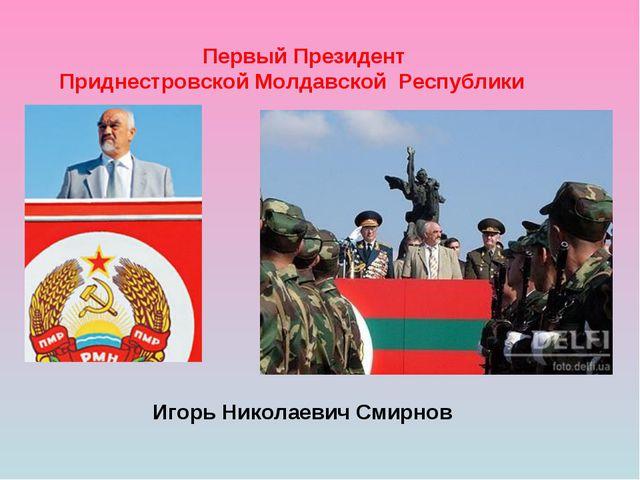 Первый Президент Приднестровской Молдавской Республики Игорь Николаевич Смир...