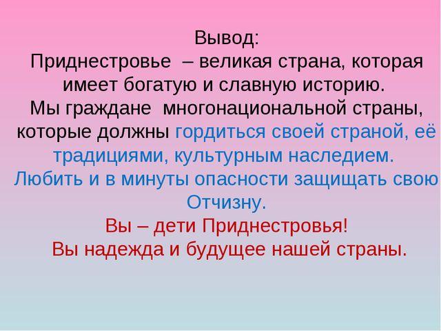 Вывод: Приднестровье – великая страна, которая имеет богатую и славную истори...