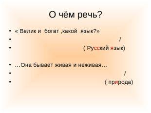 О чём речь? « Велик и богат ,какой язык?» / ( Русский язык) …Она бывает живая