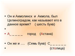 Он и Акмолинск и Акмола, был Целиноградом, как называют его в данное время? (