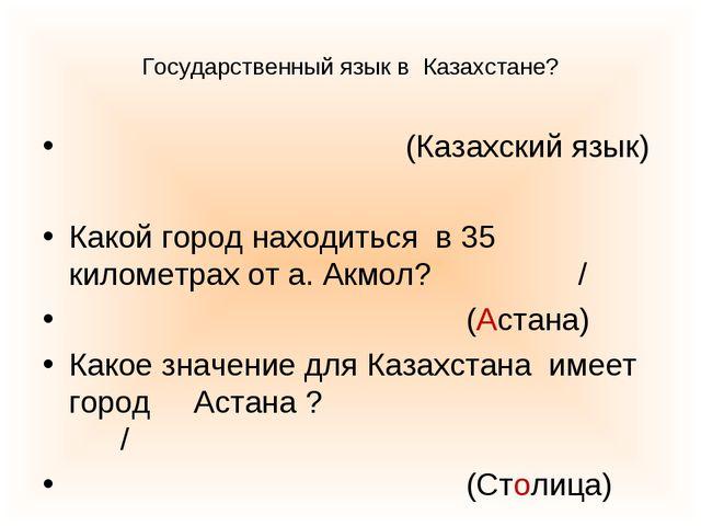 Государственный язык в Казахстане? (Казахский язык) Какой город находиться в...