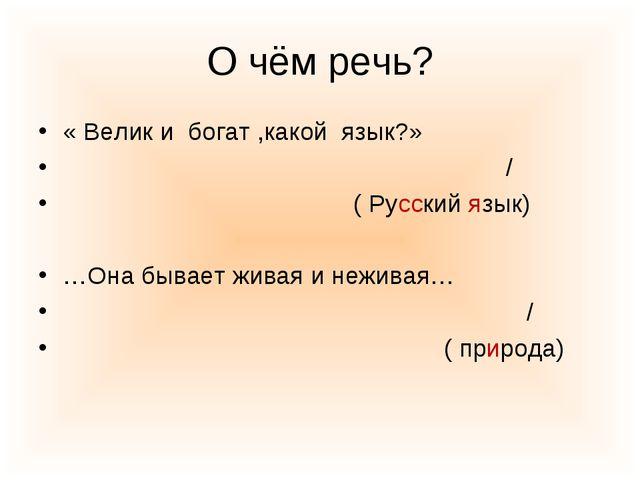 О чём речь? « Велик и богат ,какой язык?» / ( Русский язык) …Она бывает живая...