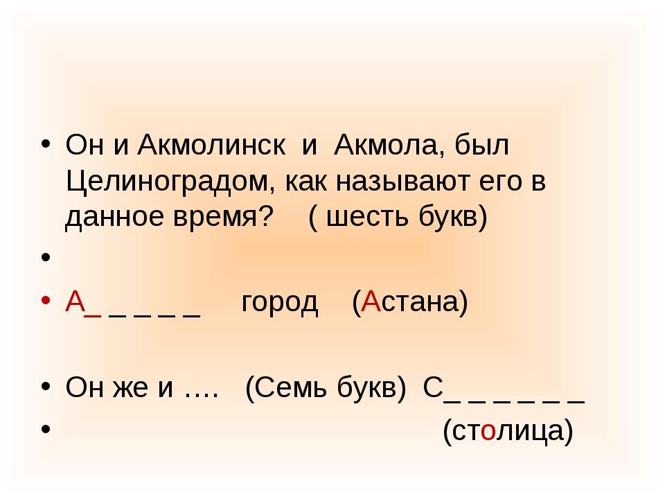 Он и Акмолинск и Акмола, был Целиноградом, как называют его в данное время? (...
