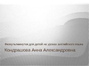 Кондрашова Анна Александровна Физкультминутки для детей на уроках английского