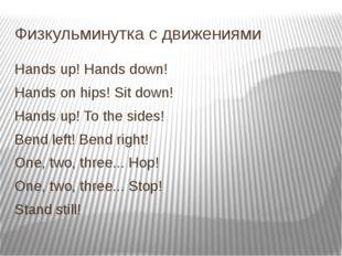 Физкульминутка с движениями Hands up! Hands down! Hands on hips! Sit down! Ha