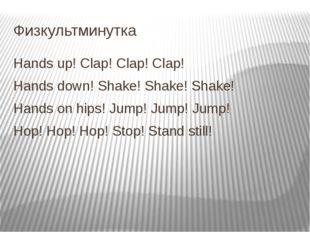 Физкультминутка Hands up! Clap! Clap! Clap! Hands down! Shake! Shake! Shake!