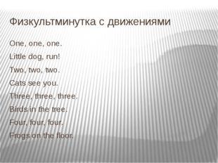 Физкультминутка с движениями One, one, one. Little dog, run! Two, two, two. C