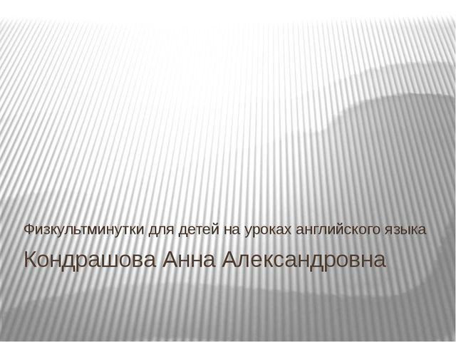 Кондрашова Анна Александровна Физкультминутки для детей на уроках английского...