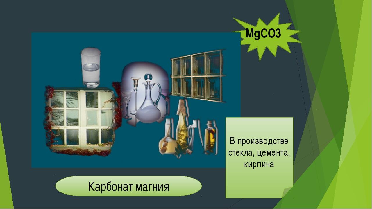 В производстве стекла, цемента, кирпича Карбонат магния MgCO3