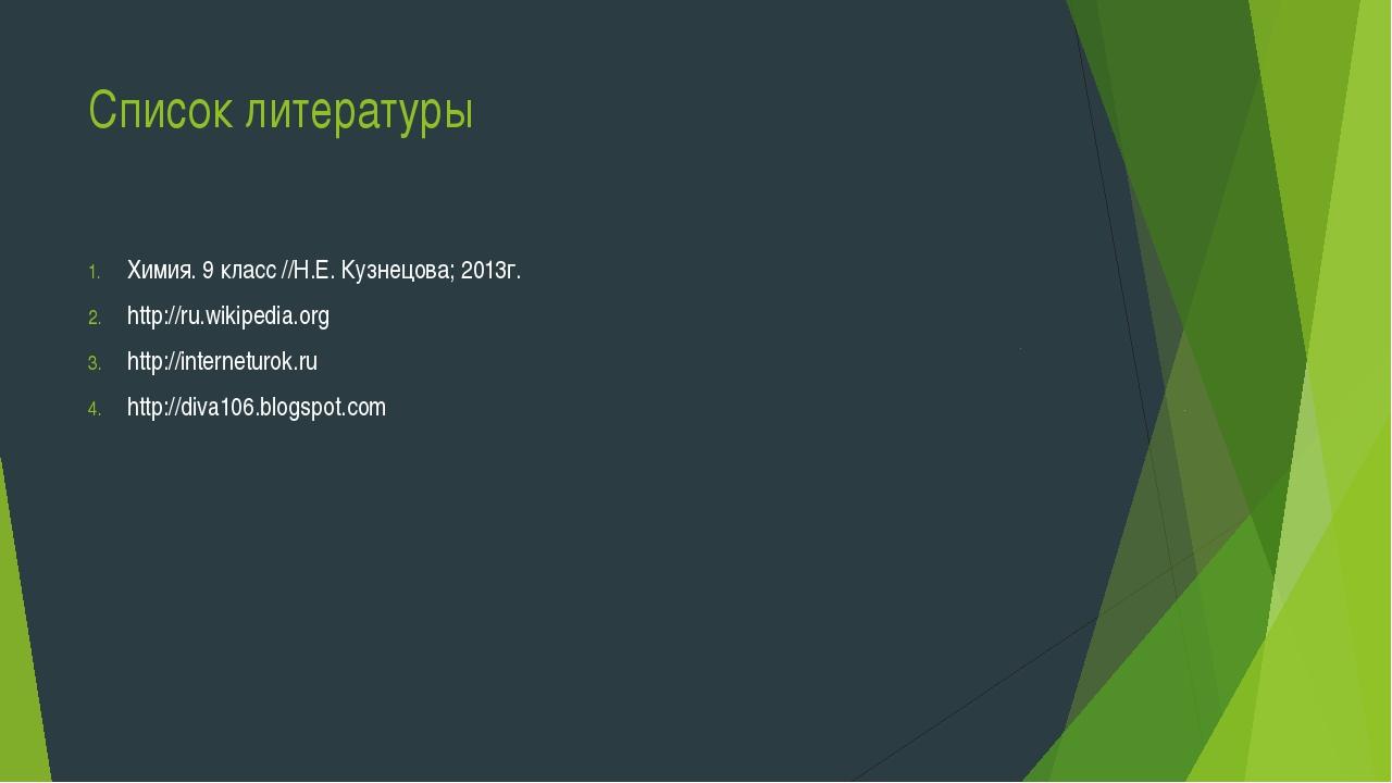 Список литературы Химия. 9 класс //Н.Е. Кузнецова; 2013г. http://ru.wikipedia...