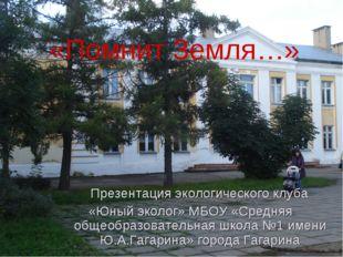 «Помнит Земля…» Презентация экологического клуба «Юный эколог» МБОУ «Средняя