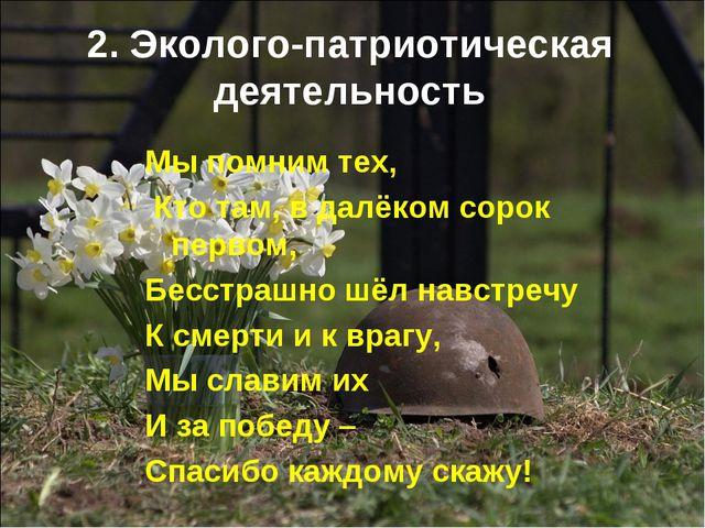 2. Эколого-патриотическая деятельность Мы помним тех, Кто там, в далёком соро...