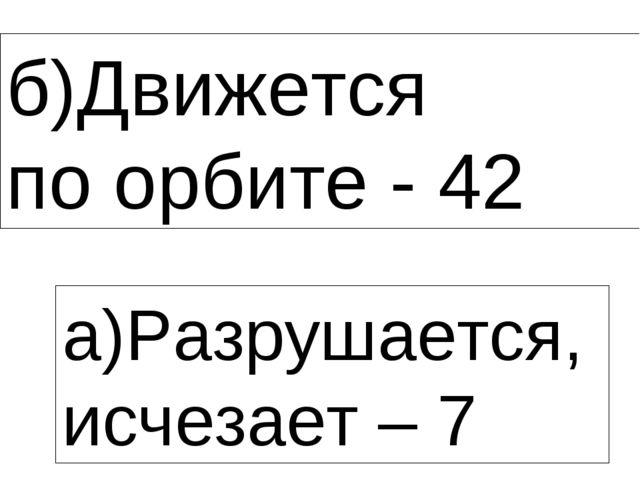 б)Движется по орбите - 42 а)Разрушается, исчезает – 7