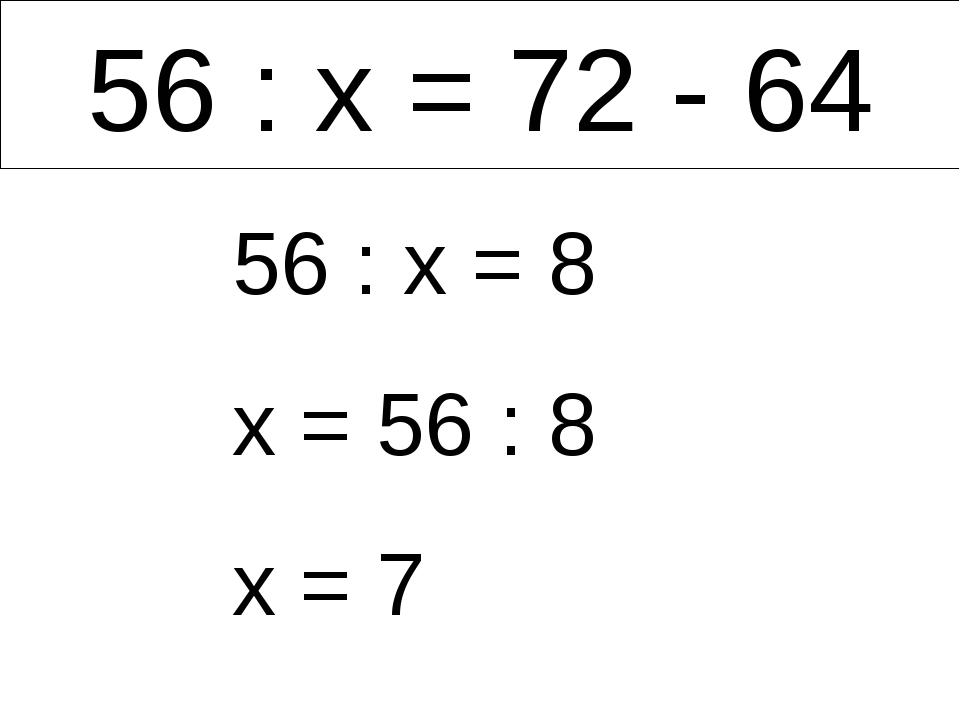 56 : х = 72 - 64 56 : х = 8 х = 56 : 8 х = 7