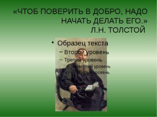 «ЧТОБ ПОВЕРИТЬ В ДОБРО, НАДО НАЧАТЬ ДЕЛАТЬ ЕГО.» Л.Н. ТОЛСТОЙ