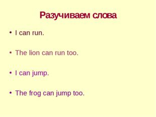 Разучиваем слова I can run. The lion can run too. I can jump. The frog can ju