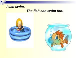 I can swim. The fish can swim too.