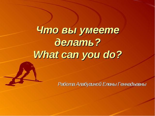 Что вы умеете делать? What can you do? Работа Алабугиной Елены Геннадьевны