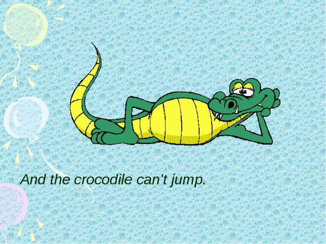 And the crocodile can't jump.