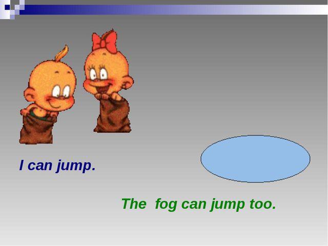 I can jump. The fog can jump too.