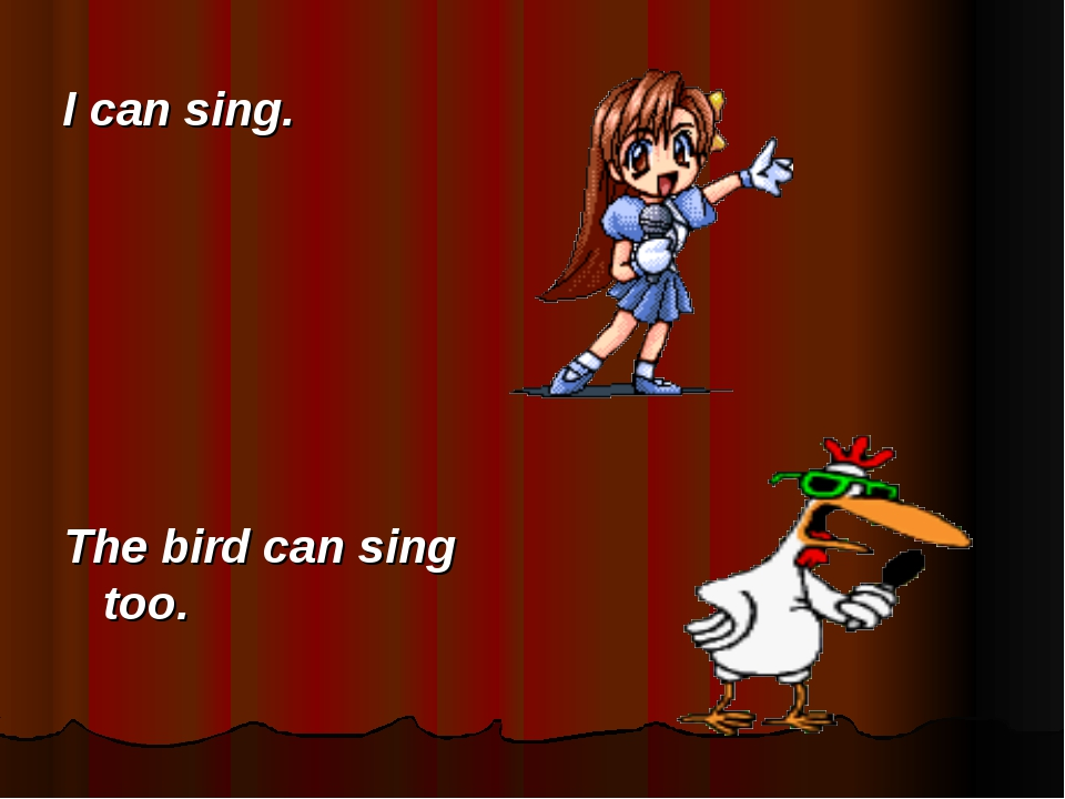 I can sing. The bird can sing too.