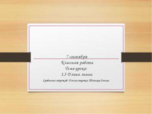 7 сентября Классная работа Тема урока: 1.3 Длина линии Сравнение отрезков. Дл