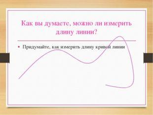 Как вы думаете, можно ли измерить длину линии? Придумайте, как измерить длину
