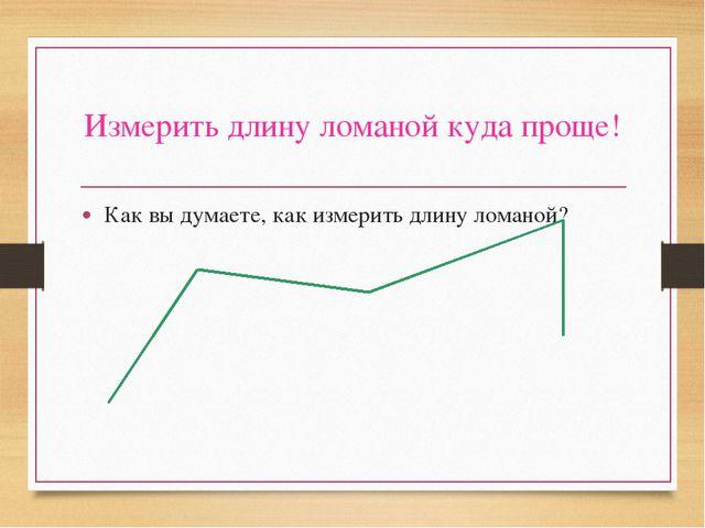 Измерить длину ломаной куда проще! Как вы думаете, как измерить длину ломаной?