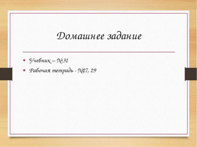 Домашнее задание Учебник – № 31 Рабочая тетрадь - №27, 29