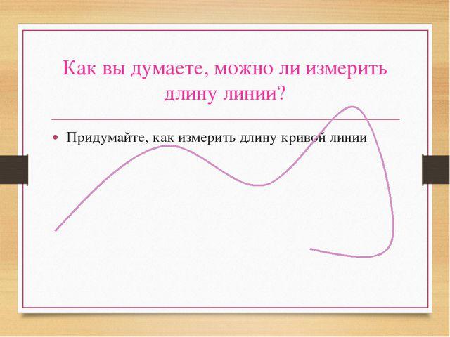 Как вы думаете, можно ли измерить длину линии? Придумайте, как измерить длину...