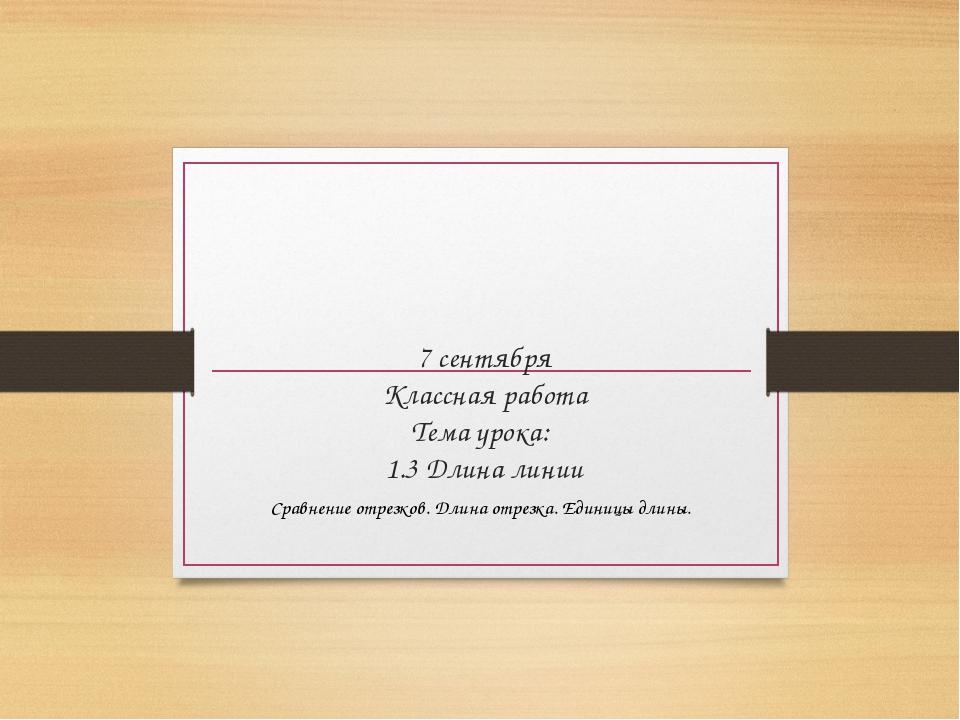 7 сентября Классная работа Тема урока: 1.3 Длина линии Сравнение отрезков. Дл...