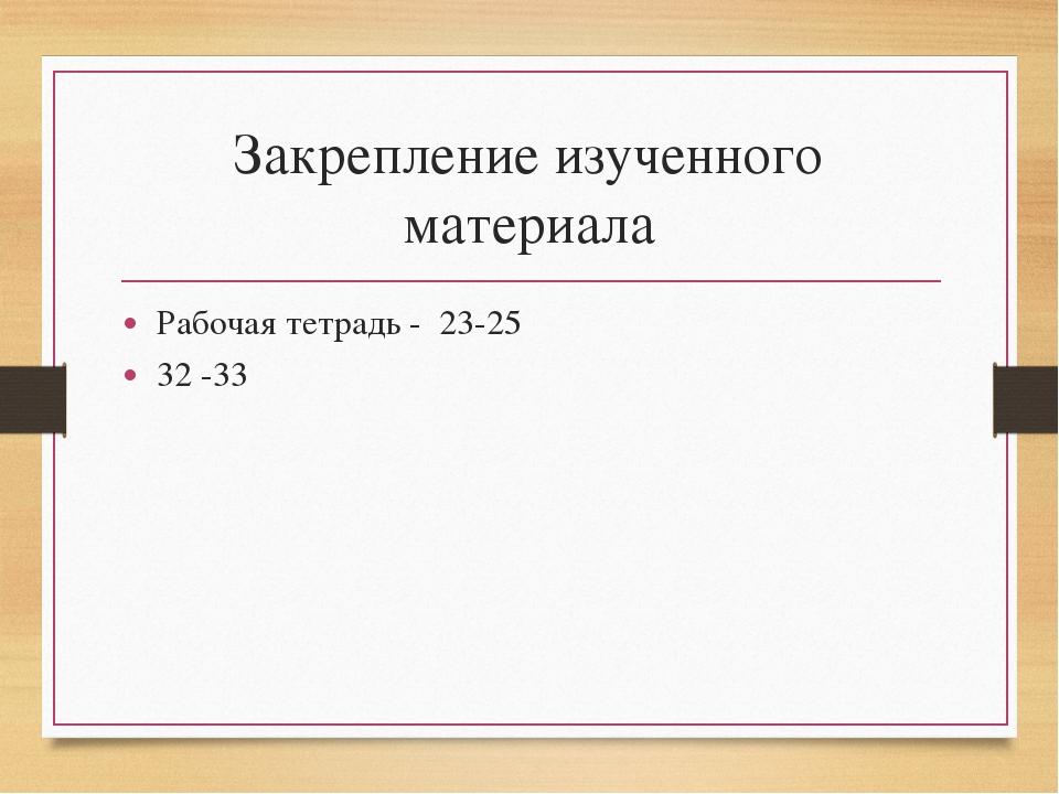 Закрепление изученного материала Рабочая тетрадь - 23-25 32 -33