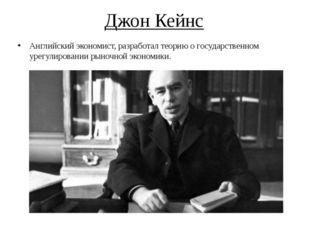Джон Кейнс Английский экономист, разработал теорию о государственном урегулир
