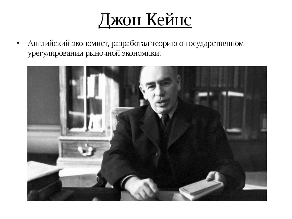 Джон Кейнс Английский экономист, разработал теорию о государственном урегулир...
