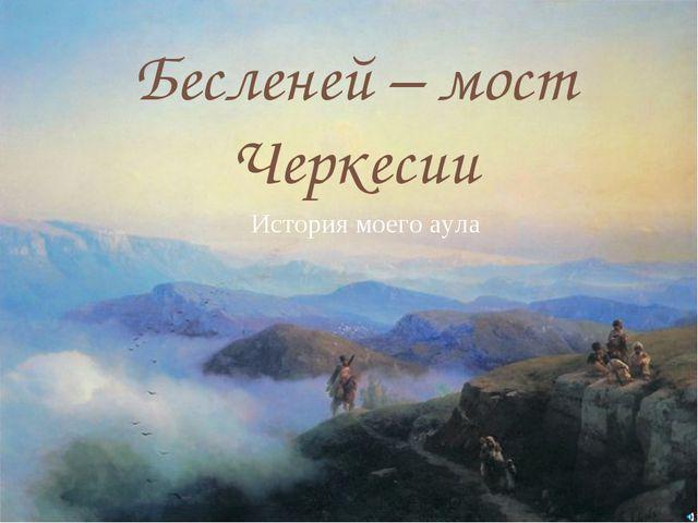 Бесленей – мост Черкесии История моего аула