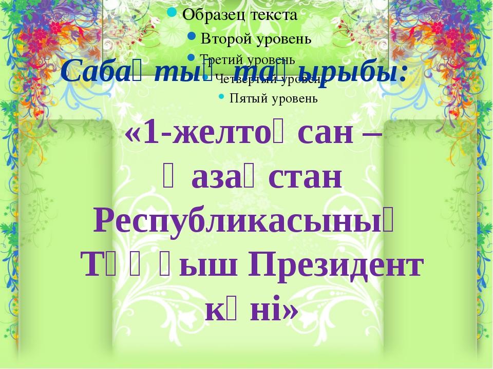 Сабақтың тақырыбы: «1-желтоқсан – Қазақстан Республикасының Тұңғыш Презид...