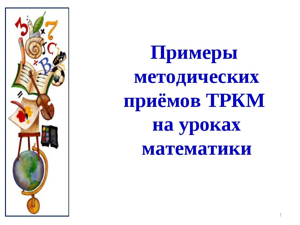 * Примеры методических приёмов ТРКМ на уроках математики