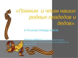 К 70-летию Победы в ВОВ. Автор работы: Шабров Виктор Иванович мастер производ