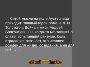 К этой мысли на поле Аустерлица приходит главный герой романа Л. Н. Толстого