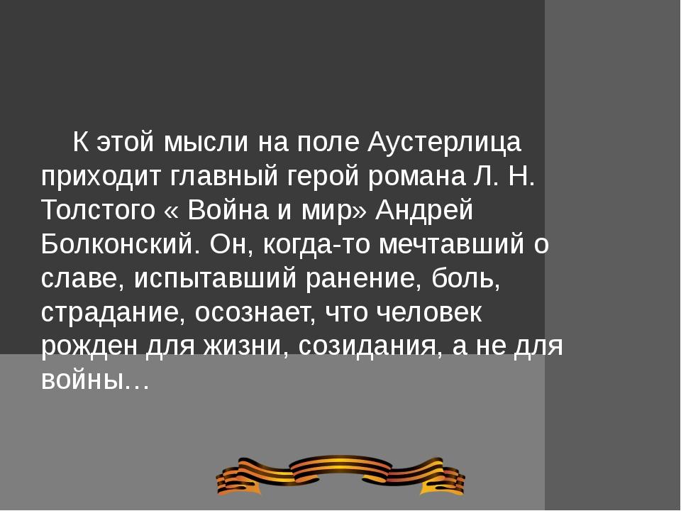 К этой мысли на поле Аустерлица приходит главный герой романа Л. Н. Толстого...