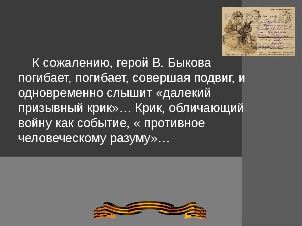 К сожалению, герой В. Быкова погибает, погибает, совершая подвиг, и одноврем...