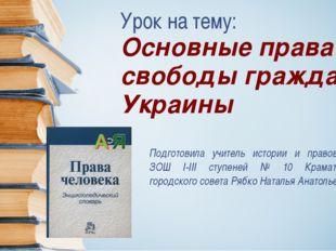 Урок на тему: Основные права и свободы граждан Украины Подготовила учитель ис