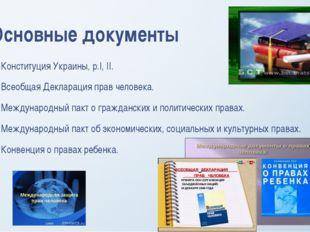 Основные документы Конституция Украины, р.І, II. Всеобщая Декларация прав чел