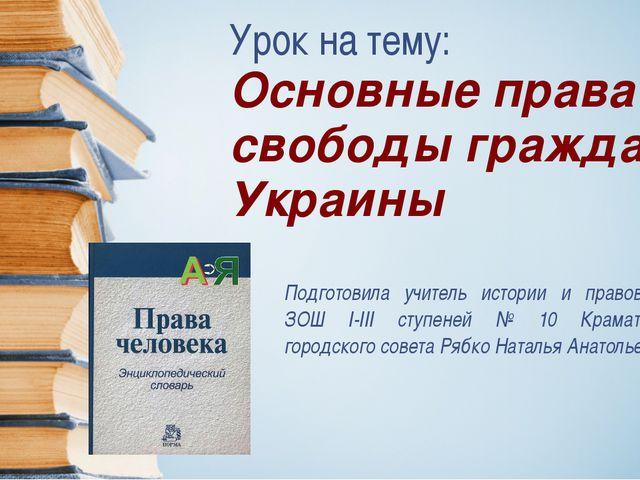 Урок на тему: Основные права и свободы граждан Украины Подготовила учитель ис...