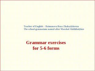 Grammar exercises for 5-6 forms Teacher of English : Baimanova Roza Zhaksylyk