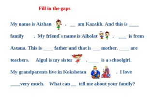 My name is Аizhan . __  am Kazakh. And this is ____ family . My friend`s name